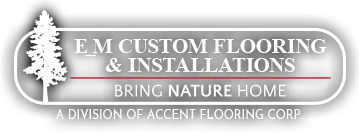 E_M Custom Flooring & Installations - Bring Nature Home – A Division of Accent Flooring Corp.